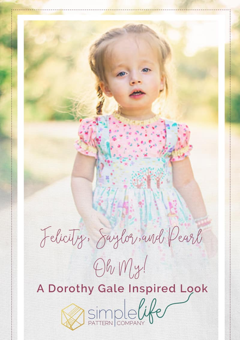 Simple Life Pattern Company | Felicity, Saylor,and Pearl Oh My! Guest Blogger Dorothy's Journey sponsored by Riley Blake Designs Tutorial for a Dorothy Gale Inspired Look